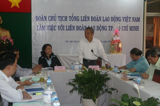 Chủ tich Tổng LĐLĐ Việt Nam Đặng Ngọc Tùng phát biểu tại buổi làm việc với Ban thường vụ LĐLĐ TP HCM