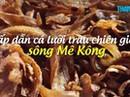 Hấp dẫn cá lưỡi trâu sông Mê Kông chiên giòn