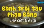 Bánh trôi tàu Phạm Bằng đã mở cửa trở lại