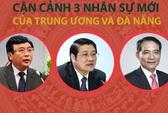 Cận cảnh 3 nhân sự mới của Trung ương và Đà Nẵng