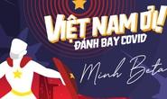 Minh Beta: Không muốn Việt Nam ơi! Đánh bay Covid sẽ hot lâu