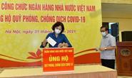 Ngân hàng Nhà nước Việt Nam ủng hộ phòng, chống dịch Covid-19