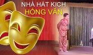 Nhà hát kịch Hồng Vân - Trau chuốt từng vở diễn