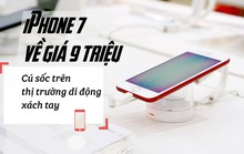 iPhone 7 về giá 9 triệu: Cú sốc trên thị trường di động xách tay