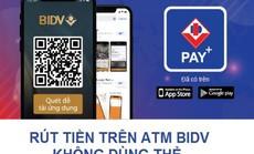 BIDV Pay+: Rút tiền từ ATM không cần dùng thẻ