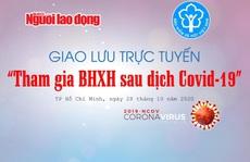 Trực tuyến: Hậu Covid-19, người lao động được hỗ trợ gì khi tham gia BHXH?