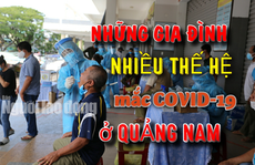 Những 'đại gia đình' ở Quảng Nam mắc Covid-19